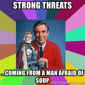 mr rogers  - Strong threats ...coming from a man afraid of soup