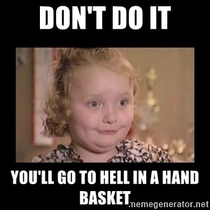 Honey BooBoo - Don't do it You'll go to hell in a hand basket