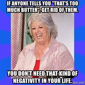 """Paula Deen - If anyone tells you """"that's too much butter"""", get rid of them. You don't need that kind of negativity in your life."""