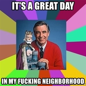mr rogers  - it's a great day in my fucking neighborhood