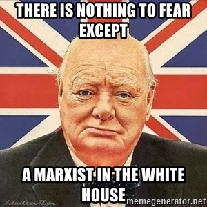 Winston Churchill - there is nothing to fear except a marxist in the white house