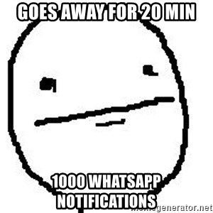 Poker Face Guy - Goes away for 20 min 1000 whatsapp notifications