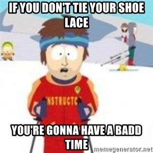 south park skiing instructor - If you don't tie your shoe lace You're gonna have a badd time