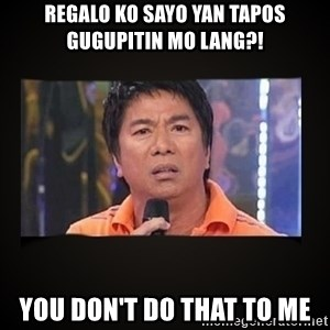 Willie Revillame me - REGALO KO SAYO YAN TAPOS GUGUPITIN MO LANG?! YOU DON'T DO THAT TO ME