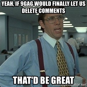 Yeah that'd be great... - yeah, if 9gag would finally let us delete comments that'd be great