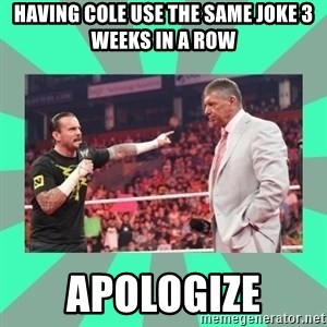 CM Punk Apologize! - having cole use the same joke 3 weeks in a row apologize