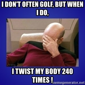 Picard facepalm  - I don't often golf, but when I do, I twist my body 240 times !