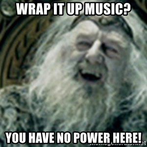 you have no power here - Wrap it up music?  You have no power here!