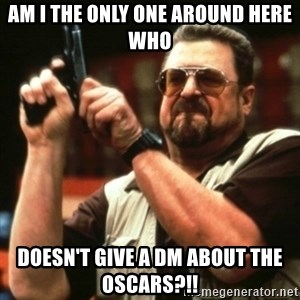 john goodman - Am I the only one around here who Doesn't give a dm about the Oscars?!!