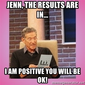 MAURY PV - Jenn, the results are in... I am positive you will be ok!