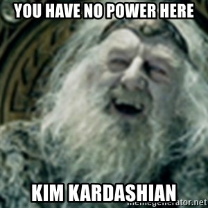 you have no power here - YOU HAVE NO POWER HERE KIM KARDASHIAN