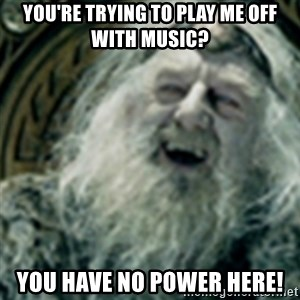 you have no power here - You're trying to play me off with music? YOU HAVE NO POWER HERE!
