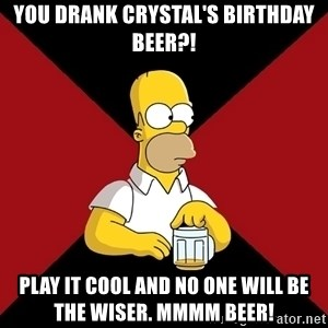 Homer Jay Simpson - You drank Crystal's birthday beer?! Play it cool and no one will be the wiser. Mmmm beer!