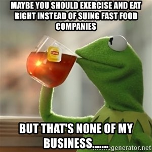 Kermit The Frog Drinking Tea - Maybe you should exercise and eat right instead of suing fast food companies But that's none of my business.......