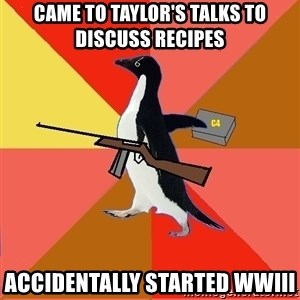 Socially Fed Up Penguin - Came to Taylor's Talks to discuss recipes Accidentally started WWIII