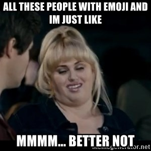 Better Not - all these people with emoji and im just like mmmm... better not