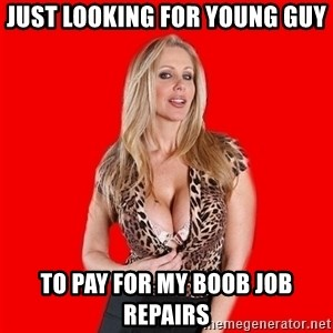 Super Cougar - just looking for young guy to pay for my boob job repairs