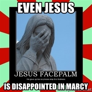 Jesus Facepalm - Even Jesus is disappointed in Marcy
