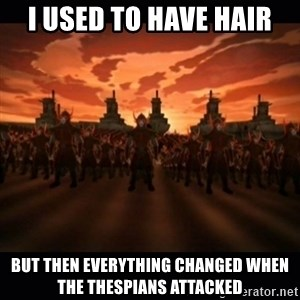 until the fire nation attacked. - I used to have hair but then everything changed when the thespians attacked