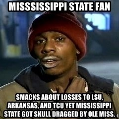 Tyrone Biggums baby  - Misssissippi State Fan smacks about losses to LSU, Arkansas, and TCU yet Mississippi State got skull dragged by Ole Miss.