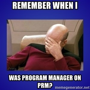 Picard facepalm  - REMEMBER WHEN I Was program manager on PRM?