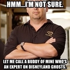 Rick Harrison - Hmm...I'm not sure. Let me call a buddy of mine who's an expert on Disneyland ghosts.