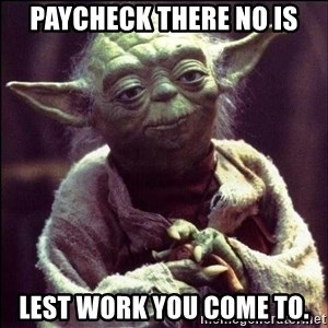 Advice Yoda - paycheck there no is lest work you come to.