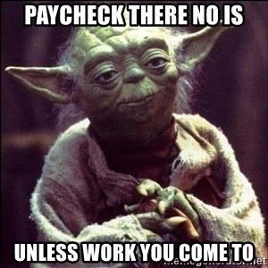 Advice Yoda - paycheck there no is unless work you come to