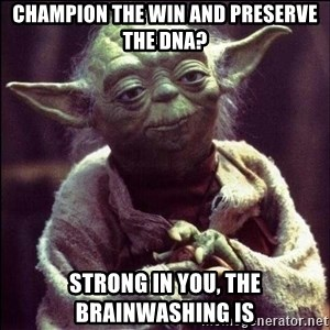 Advice Yoda - Champion the win and preserve the dna? Strong in you, the brainwashing is