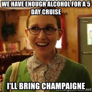 Sexually Oblivious Girl - We have enough alcohol for a 5 day cruise I'll bring champaigne