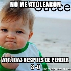 success baby - no me atolearon att. joaz despues de perder 3 -0