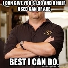 Rick Harrison - I can give you $1.50 and a half used can of Axe Best I can do.