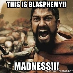 300 - This is Blasphemy!! Madness!!!