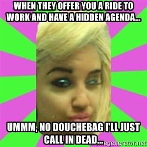 Manda Please! - when they offer you a ride to work and have a hidden agenda... ummm, no douchebag I'll just call in dead...
