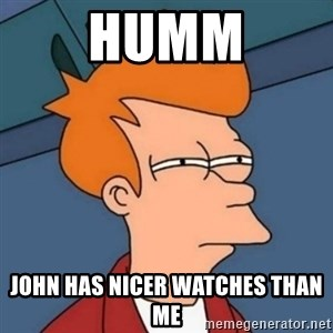 Not sure if troll - Humm John Has Nicer Watches Than Me