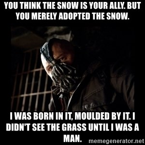 Bane Meme - You think the snow is your ally. But you merely adopted the snow. I was born in it, moulded by it. I didn't see the grass until I was a man.