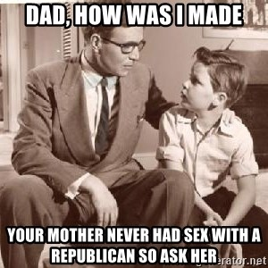 Racist Father - Dad, how was I made your mother never had sex with a republican so ask her