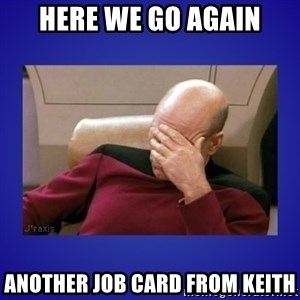 Picard facepalm  - here we go again another job card from keith