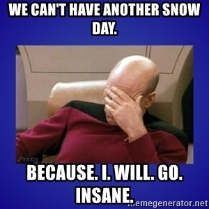 Picard facepalm  - We can't have another snow day. Because. I. Will. Go. Insane.