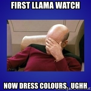 Picard facepalm  - First Llama watch Now dress colours.  Ughh