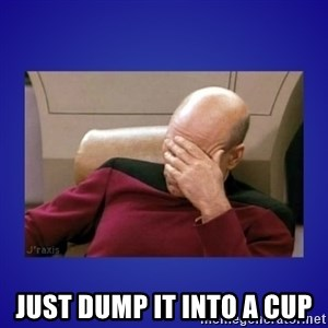 Picard facepalm  -  just dump it into a cup