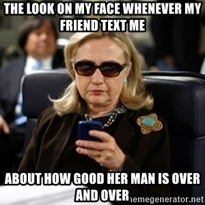Hillary Clinton Texting - the look on my face whenever my friend text me about how good her man is over and over