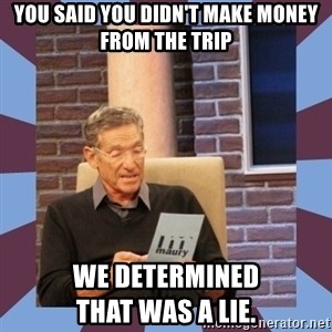maury povich lol - You said you didn't make money from the trip We Determined                    That was a Lie.