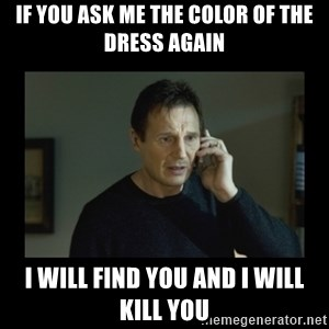 I will find you and kill you - If you ask me the color of the dress again I will find you and I will kill you