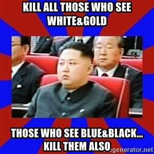 kim jong un - KILL ALL THOSE WHO SEE WHITE&GOLD THOSE WHO SEE BLUE&BLACK... KILL THEM ALSO