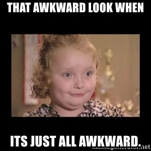 Honey BooBoo - That awkward look when  its just all awkward.