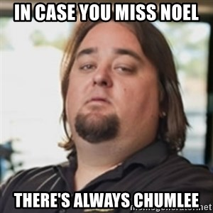 chumlee - In case you miss Noel There's always Chumlee