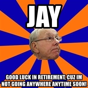 Jim Boeheim - JAY Good luck in retirement, cuz im not going anywhere anytime soon!
