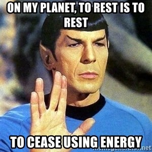 Spock - On my planet, to rest is to rest to cease using energy
