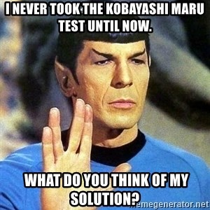 Spock - I never took the Kobayashi Maru test until now.  What do you think of my solution?